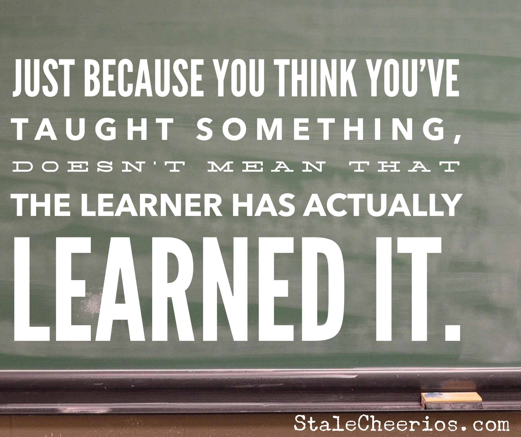 Chalkboard with this quote: Just because you think you've taught something, doesn't mean that the learner has actually learned it.
